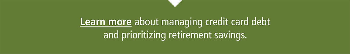Learn more about managing credit card debt and prioritizing retirement savings.
